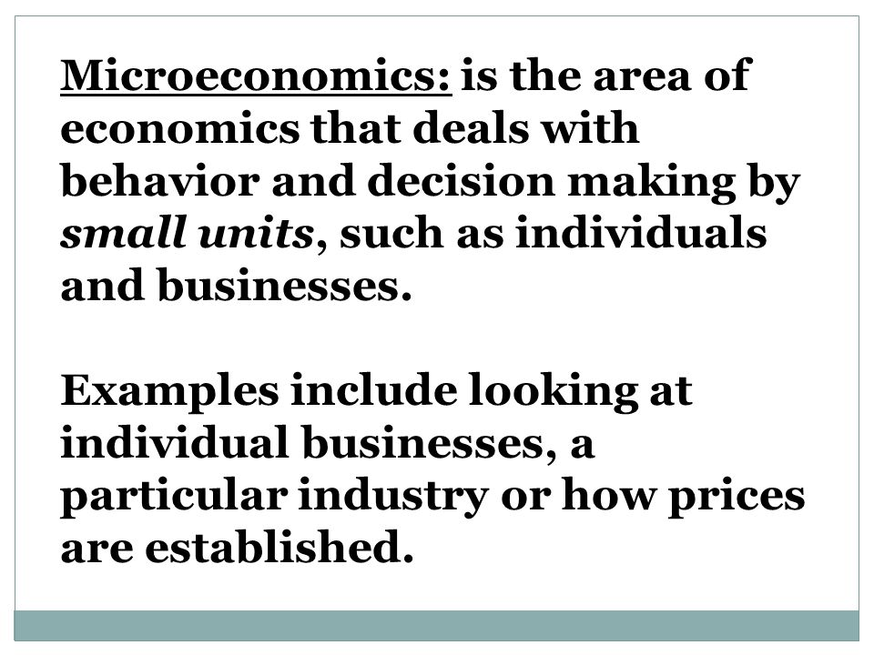 Microeconomics: is the area of economics that deals with behavior and decision making by small units, such as individuals and businesses.
