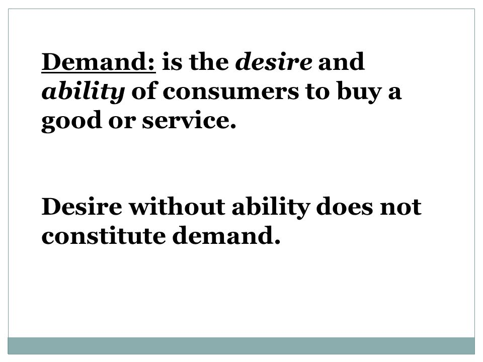 Demand: is the desire and ability of consumers to buy a good or service.