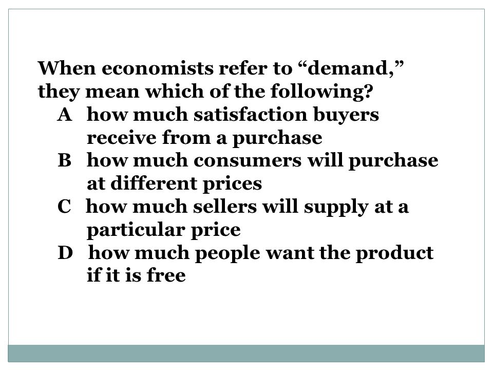 When economists refer to demand, they mean which of the following