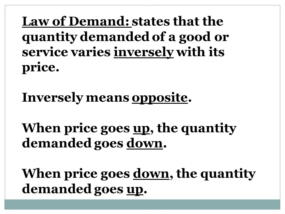 Law of Demand: states that the quantity demanded of a good or service varies inversely with its price.