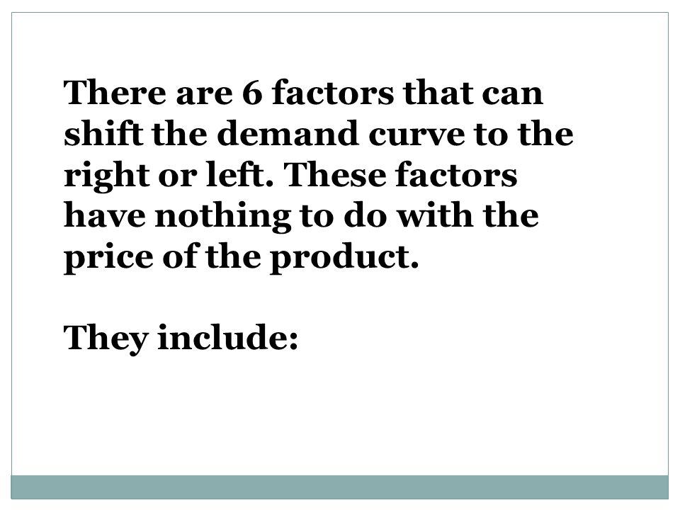 There are 6 factors that can shift the demand curve to the right or left. These factors have nothing to do with the price of the product.