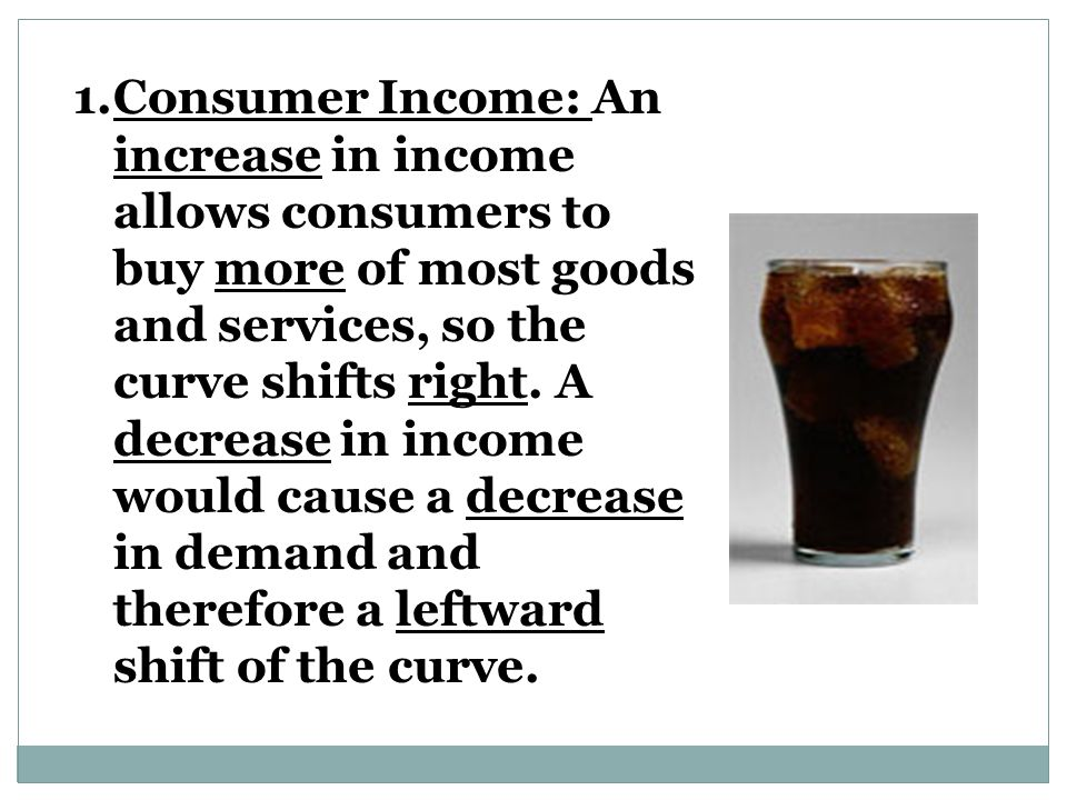 Consumer Income: An increase in income allows consumers to buy more of most goods and services, so the curve shifts right.