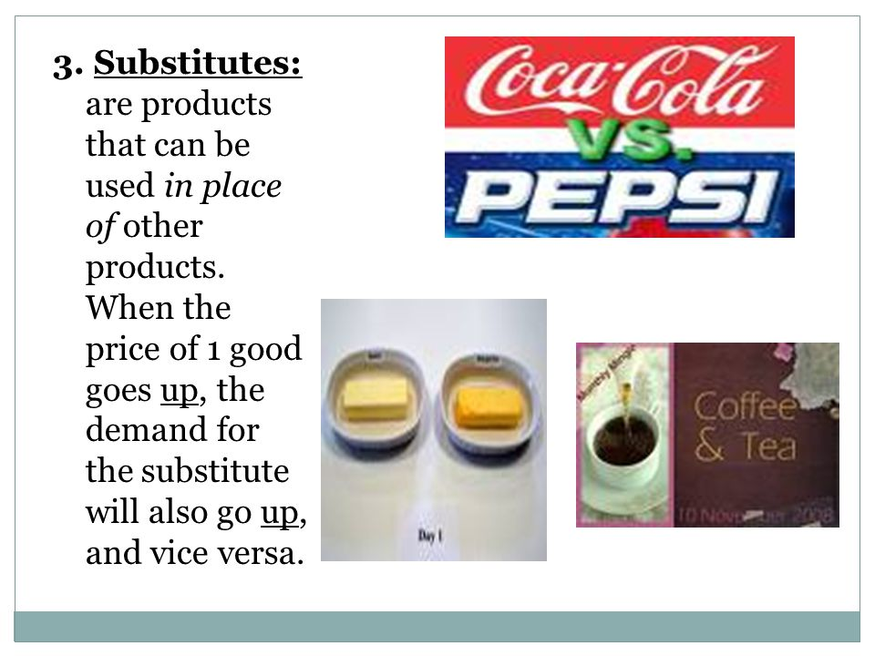3. Substitutes: are products that can be used in place of other products.