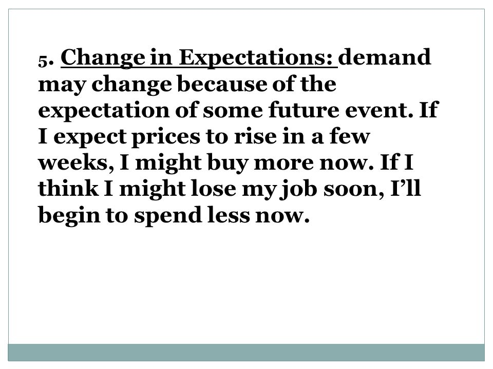 5. Change in Expectations: demand may change because of the expectation of some future event.