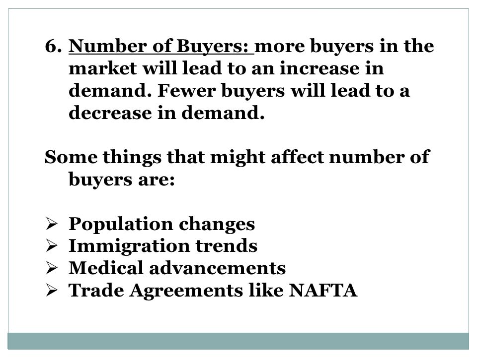 Number of Buyers: more buyers in the market will lead to an increase in demand. Fewer buyers will lead to a decrease in demand.