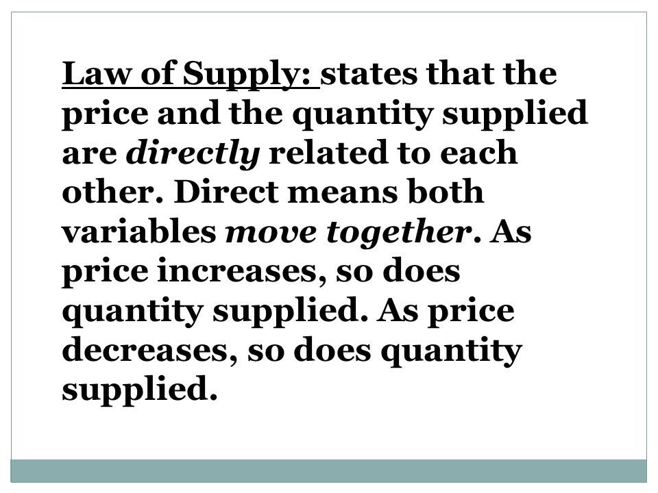 Law of Supply: states that the price and the quantity supplied are directly related to each other.