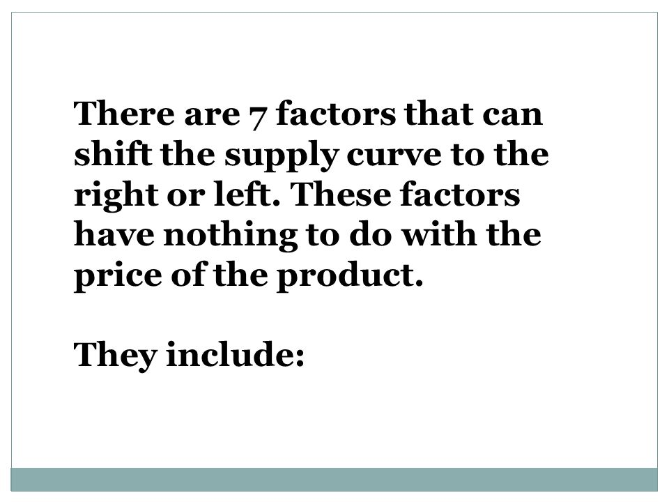 There are 7 factors that can shift the supply curve to the right or left. These factors have nothing to do with the price of the product.