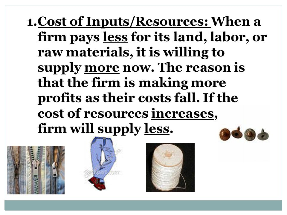 Cost of Inputs/Resources: When a firm pays less for its land, labor, or raw materials, it is willing to supply more now.