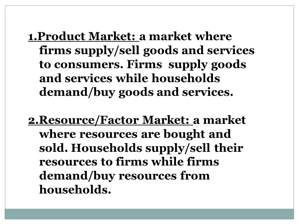 1.Product Market: a market where firms supply/sell goods and services to consumers. Firms supply goods and services while households demand/buy goods and services.