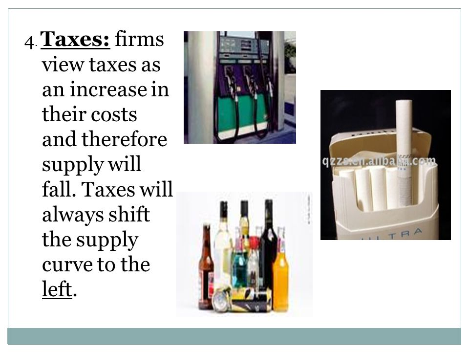 4. Taxes: firms view taxes as an increase in their costs and therefore supply will fall.