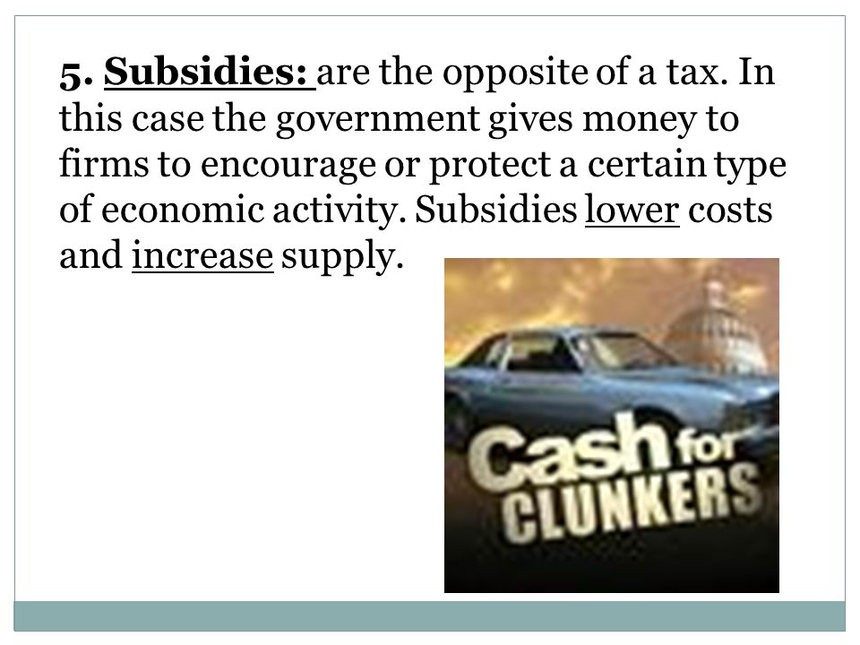 5. Subsidies: are the opposite of a tax