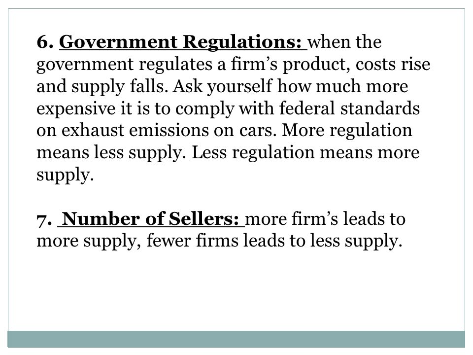6. Government Regulations: when the government regulates a firm's product, costs rise and supply falls. Ask yourself how much more expensive it is to comply with federal standards on exhaust emissions on cars. More regulation means less supply. Less regulation means more supply.