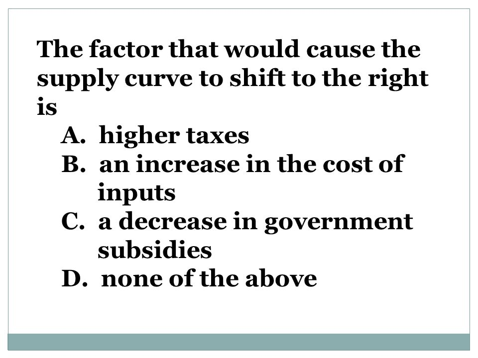 The factor that would cause the supply curve to shift to the right is