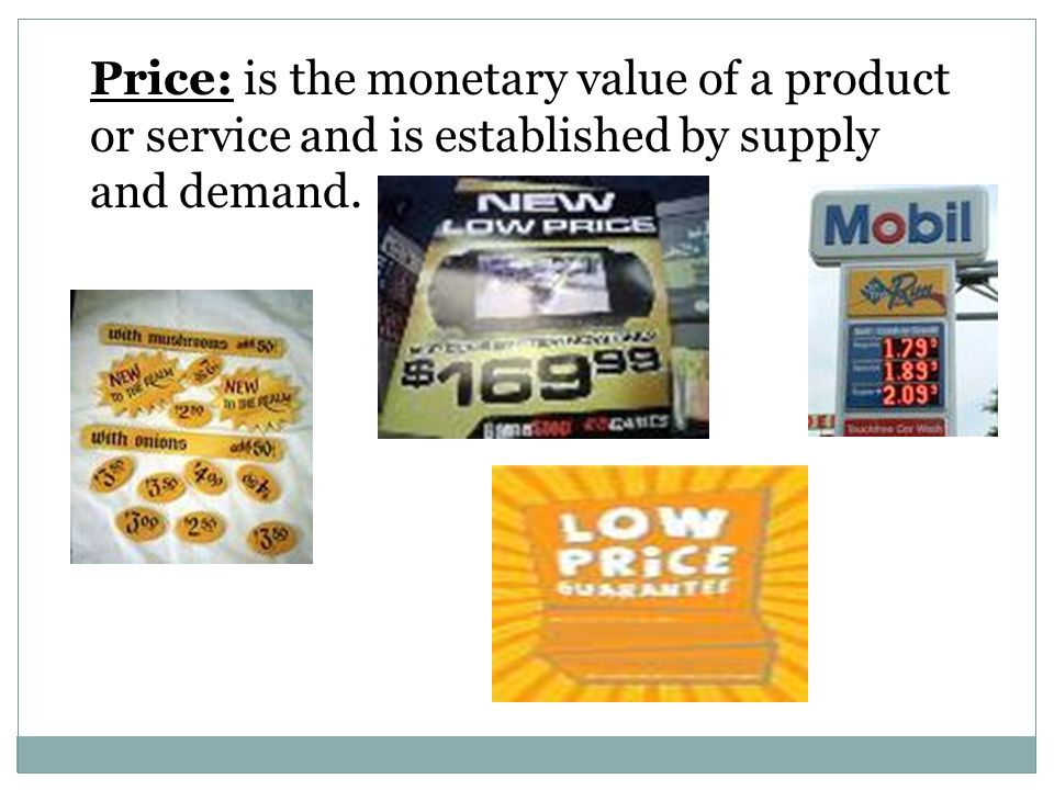 Price: is the monetary value of a product or service and is established by supply and demand.