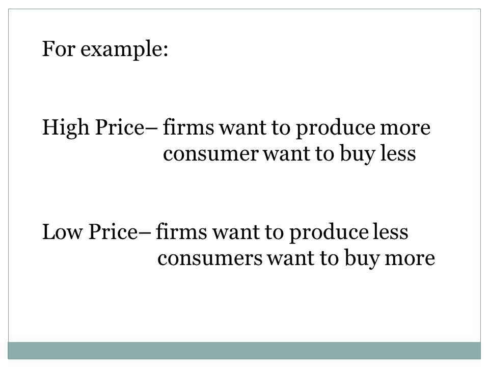 For example: High Price– firms want to produce more. consumer want to buy less. Low Price– firms want to produce less.