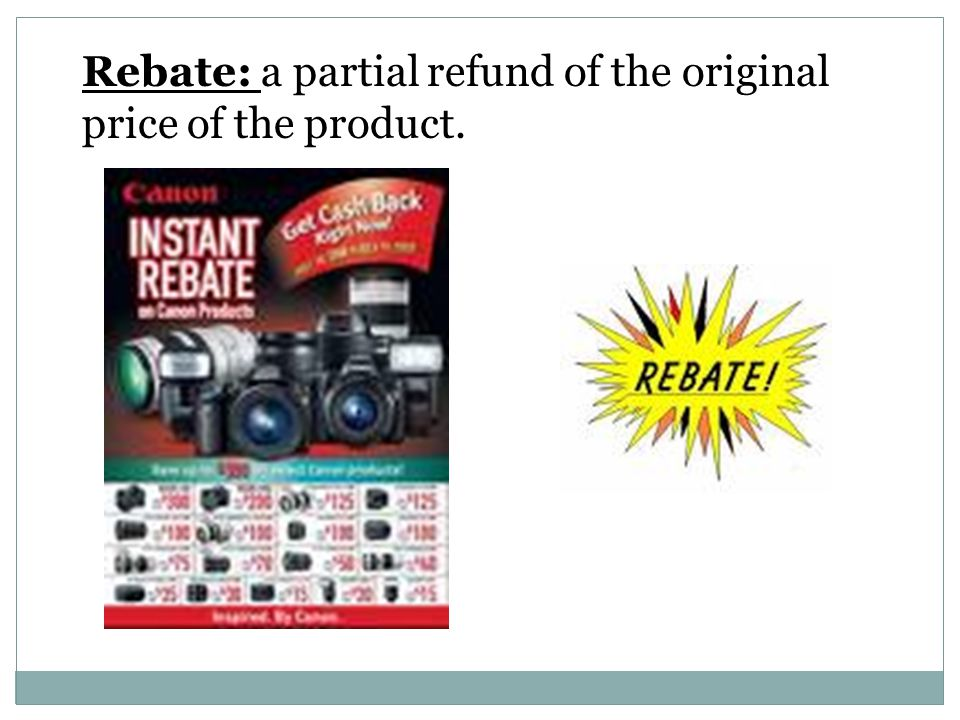 Rebate: a partial refund of the original price of the product.