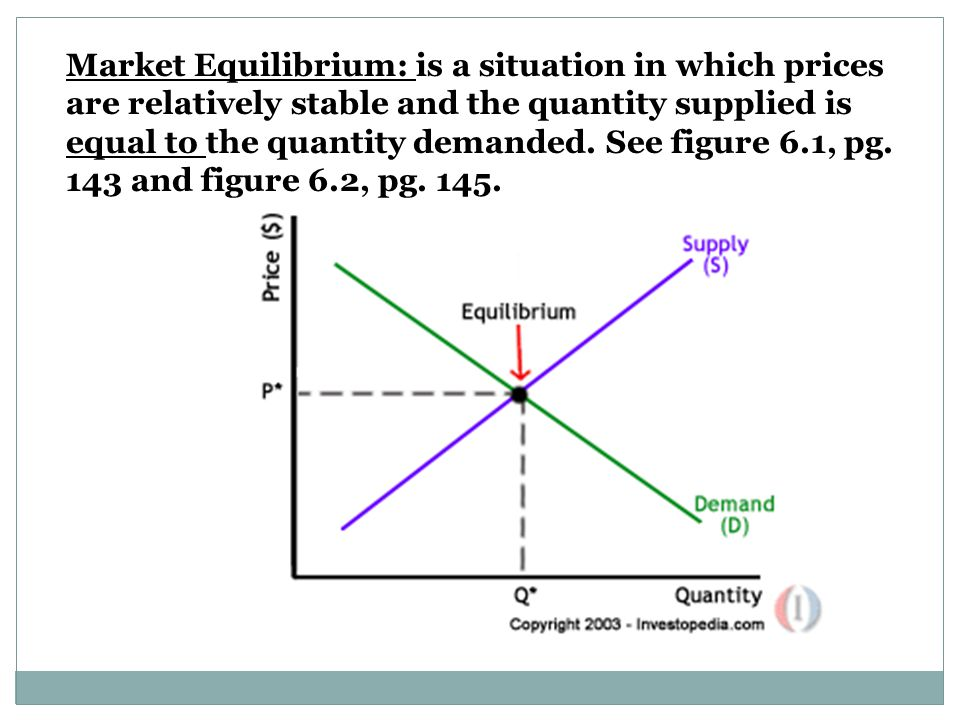 Market Equilibrium: is a situation in which prices are relatively stable and the quantity supplied is equal to the quantity demanded.