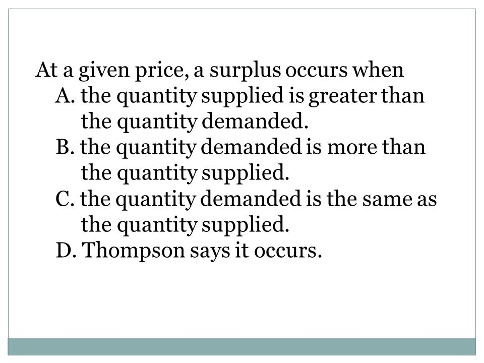 A. the quantity supplied is greater than the quantity demanded.