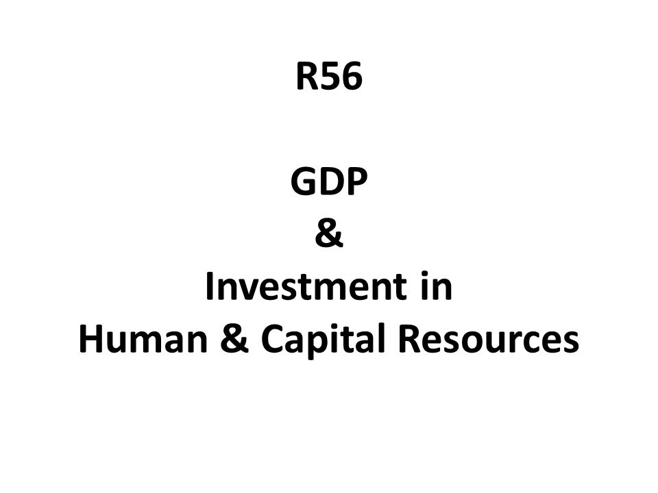 R56 GDP & Investment in Human & Capital Resources