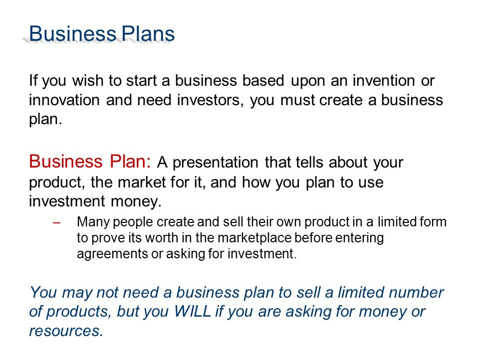 Business Plans If you wish to start a business based upon an invention or innovation and need investors, you must create a business plan.