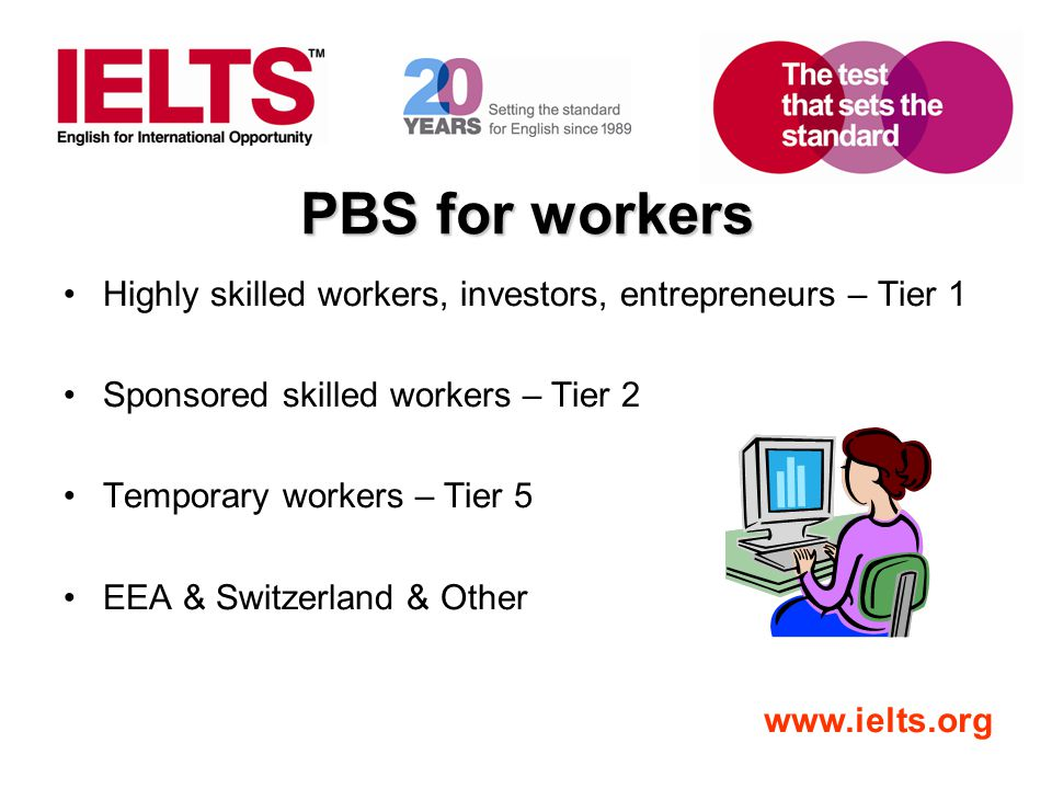 PBS for workers Highly skilled workers, investors, entrepreneurs – Tier 1. Sponsored skilled workers – Tier 2.