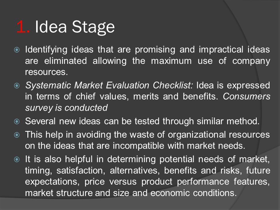 1. Idea Stage Identifying ideas that are promising and impractical ideas are eliminated allowing the maximum use of company resources.