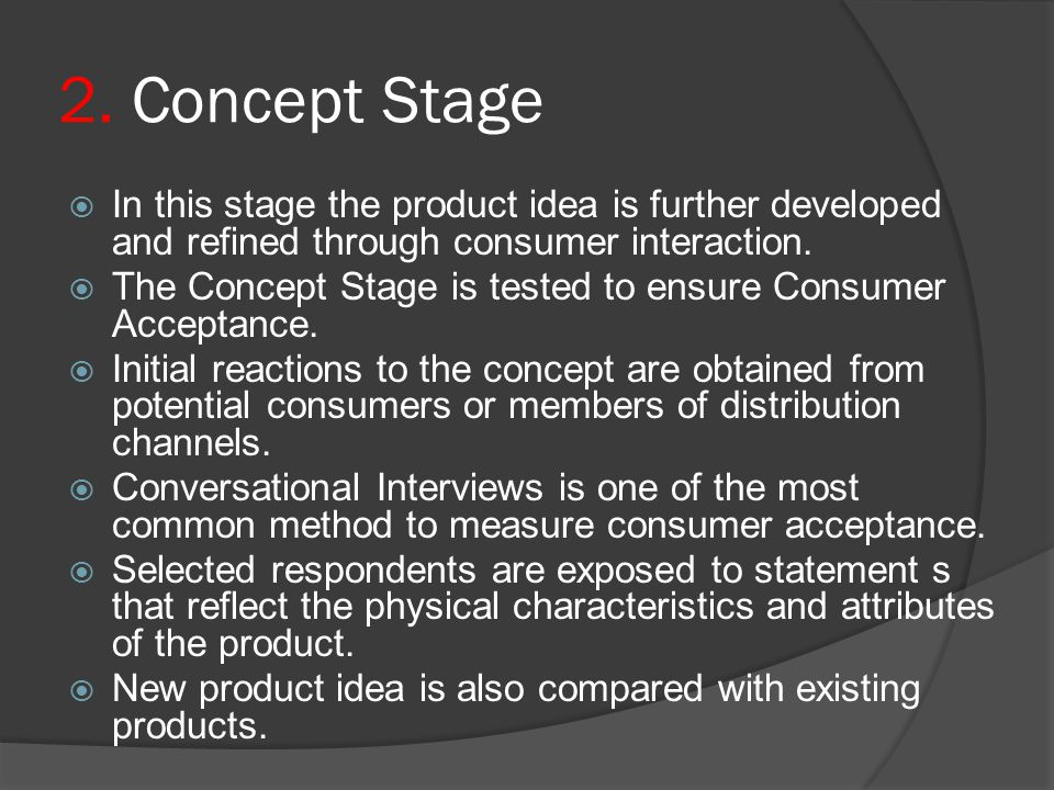 2. Concept Stage In this stage the product idea is further developed and refined through consumer interaction.