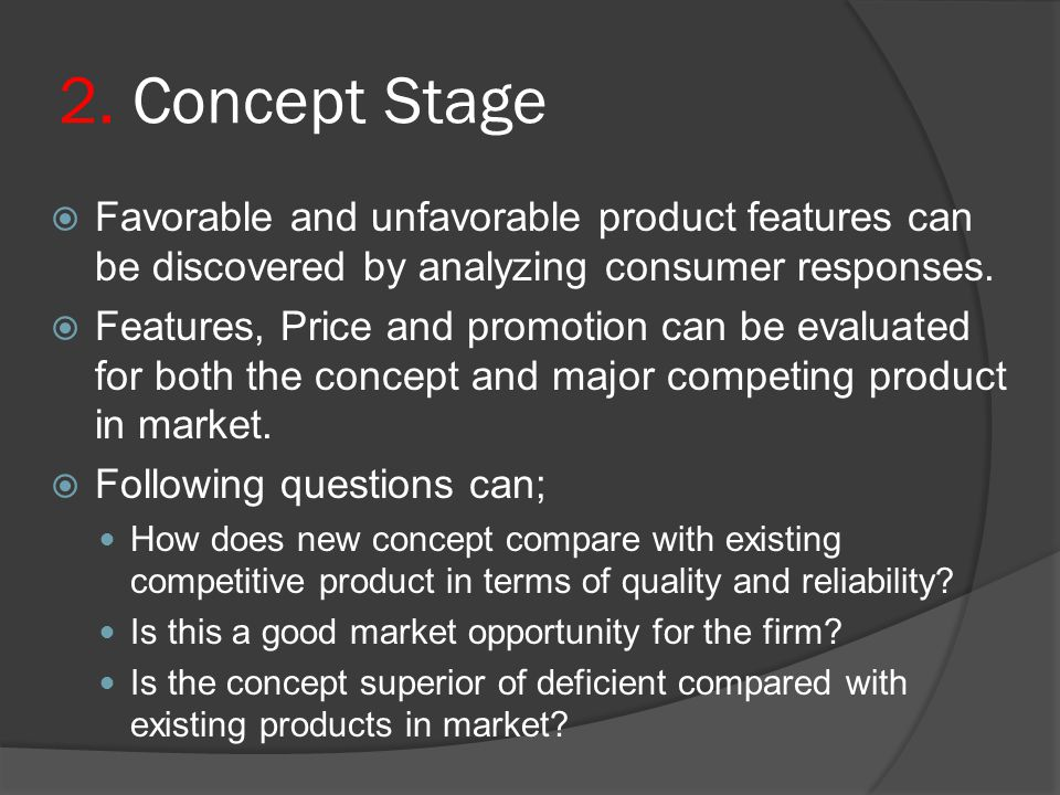2. Concept Stage Favorable and unfavorable product features can be discovered by analyzing consumer responses.