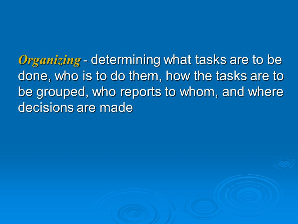 Organizing - determining what tasks are to be done, who is to do them, how the tasks are to be grouped, who reports to whom, and where decisions are made