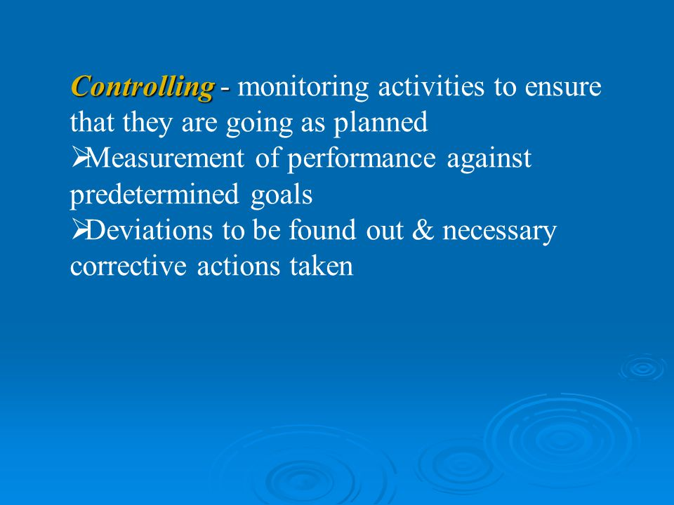 Controlling - monitoring activities to ensure that they are going as planned