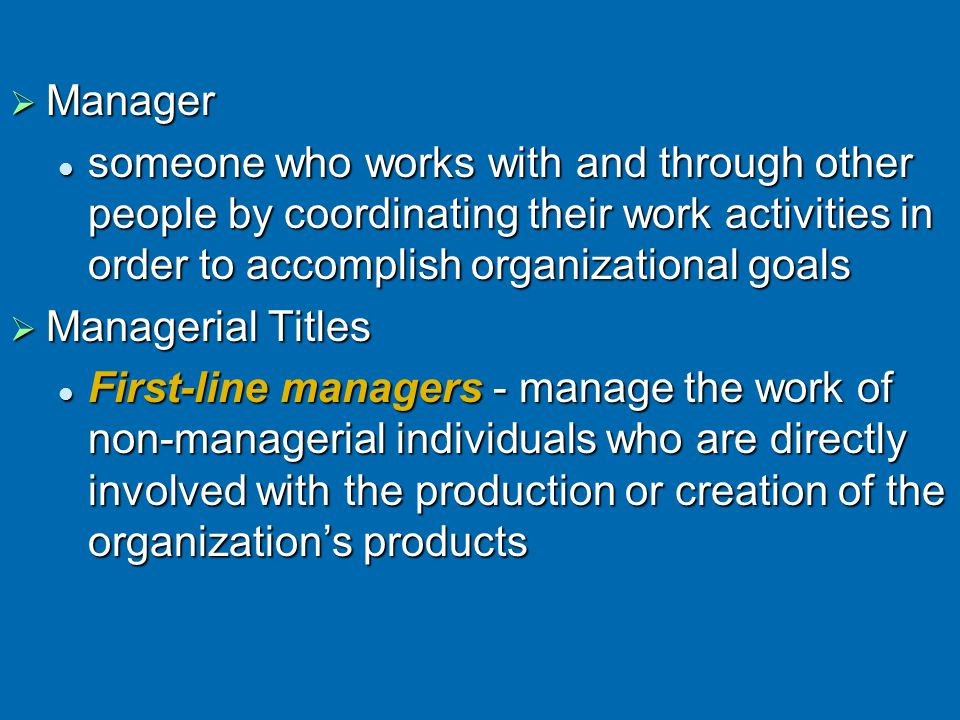 Manager someone who works with and through other people by coordinating their work activities in order to accomplish organizational goals.