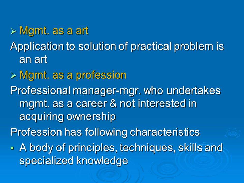 Mgmt. as a art Application to solution of practical problem is an art. Mgmt. as a profession.