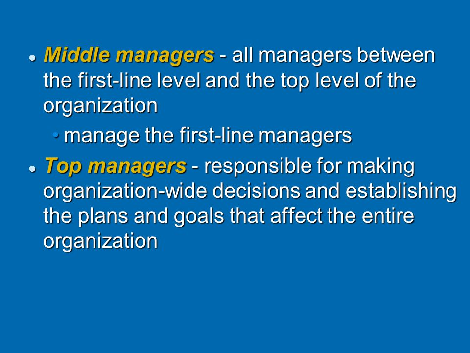 Middle managers - all managers between the first-line level and the top level of the organization