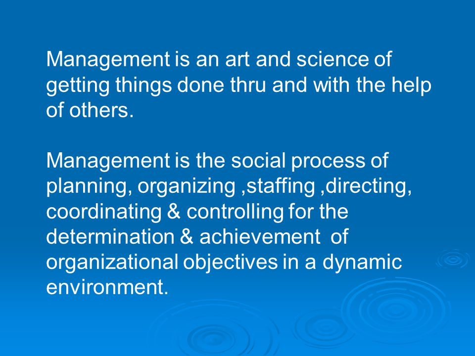 Management is an art and science of getting things done thru and with the help of others.