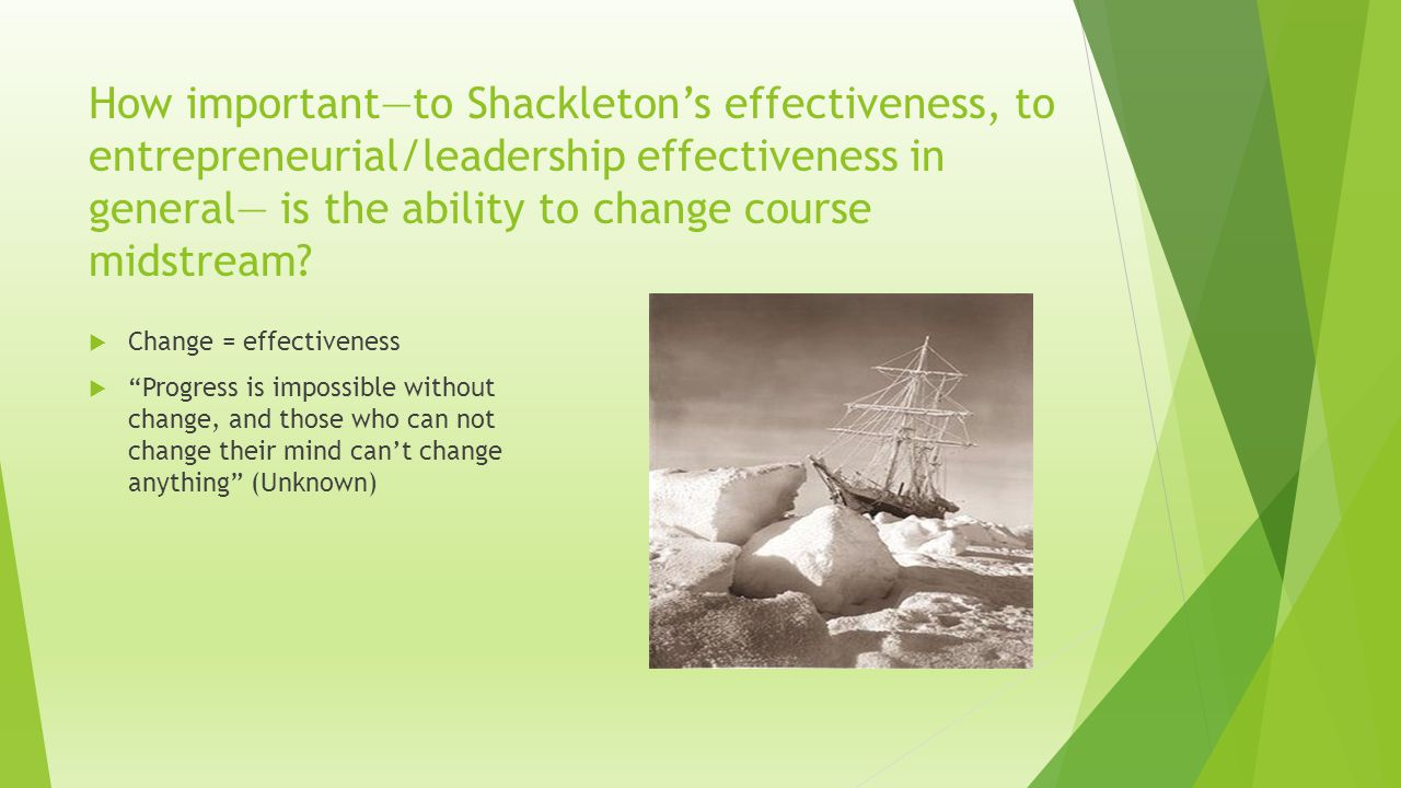 How important—to Shackleton's effectiveness, to entrepreneurial/leadership effectiveness in general— is the ability to change course midstream