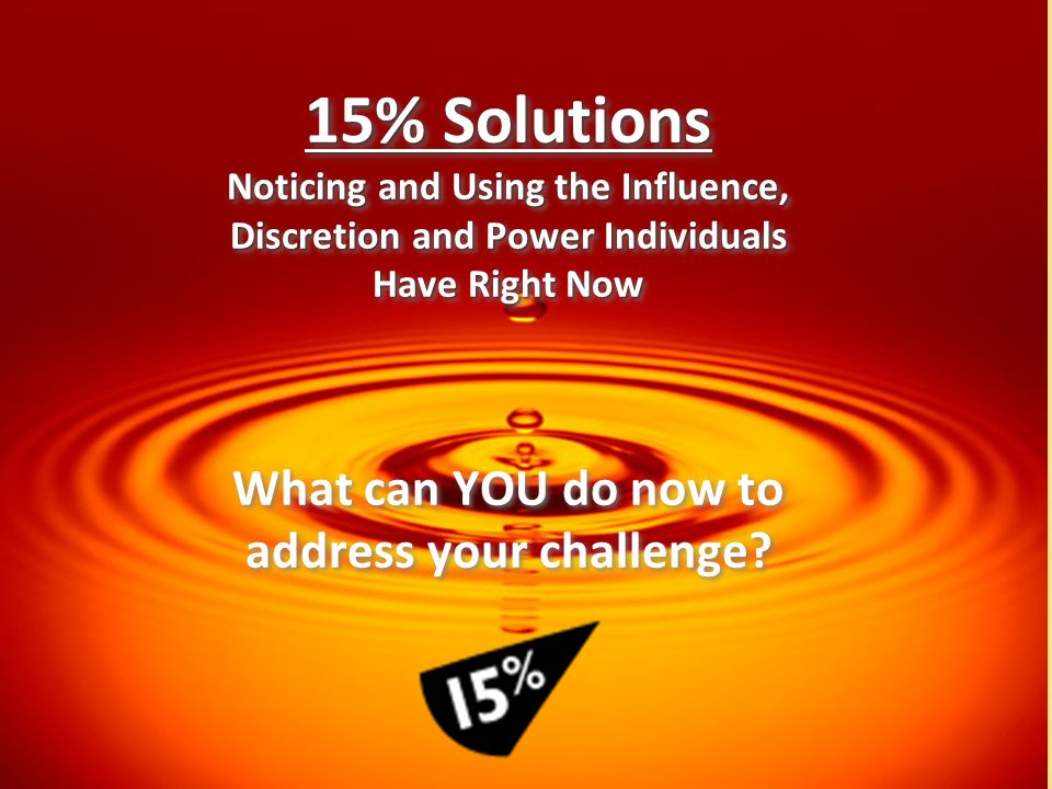 15% Solutions Noticing and Using the Influence, Discretion and Power Individuals Have Right Now What can YOU do now to address your challenge