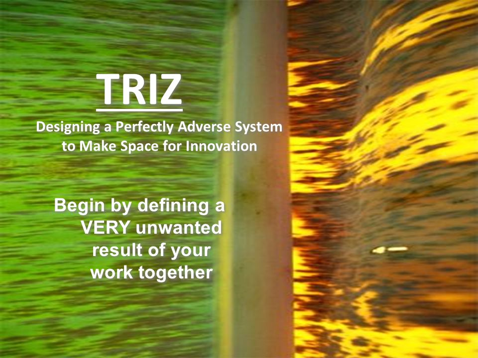 TRIZ Designing a Perfectly Adverse System to Make Space for Innovation