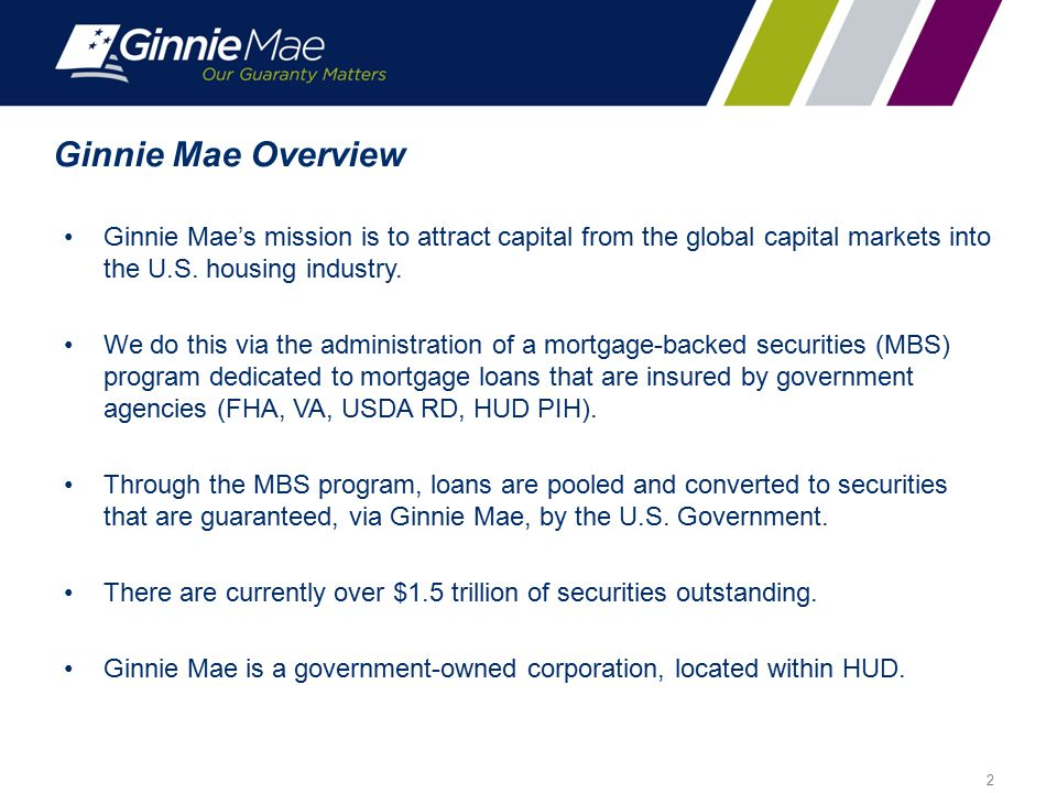 Ginnie Mae Overview Ginnie Mae's mission is to attract capital from the global capital markets into the U.S. housing industry.