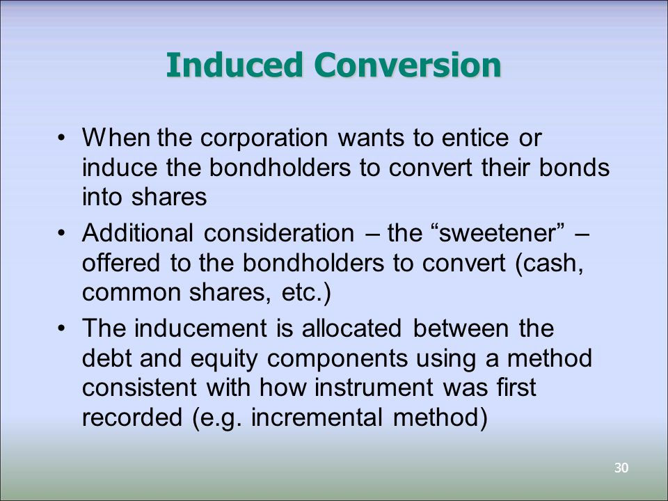 Induced Conversion When the corporation wants to entice or induce the bondholders to convert their bonds into shares.