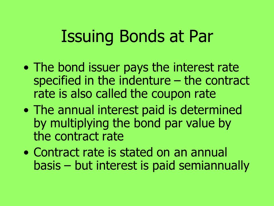 Issuing Bonds at Par The bond issuer pays the interest rate specified in the indenture – the contract rate is also called the coupon rate.