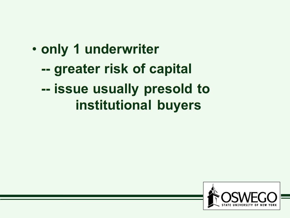 only 1 underwriter -- greater risk of capital -- issue usually presold to institutional buyers