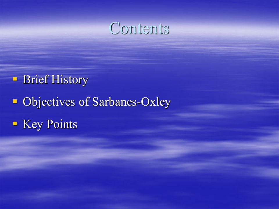 Contents Brief History Objectives of Sarbanes-Oxley Key Points