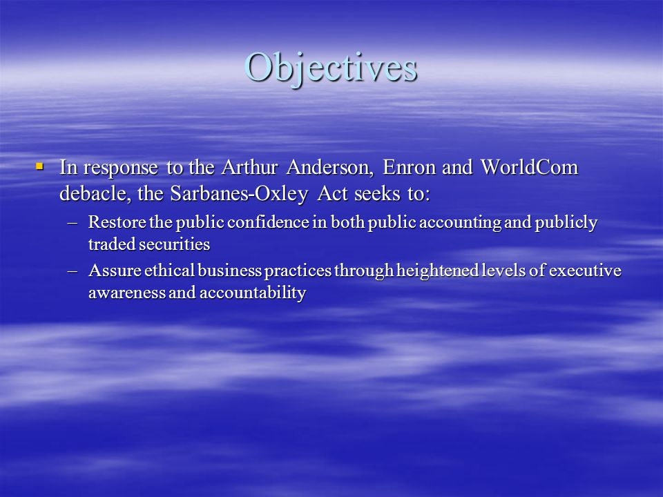 Objectives In response to the Arthur Anderson, Enron and WorldCom debacle, the Sarbanes-Oxley Act seeks to: