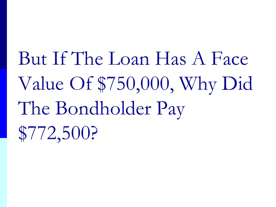 But If The Loan Has A Face Value Of $750,000, Why Did The Bondholder Pay $772,500