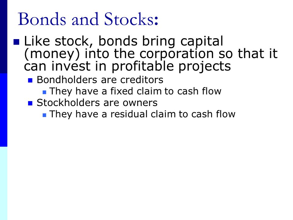 Bonds and Stocks: Like stock, bonds bring capital (money) into the corporation so that it can invest in profitable projects.