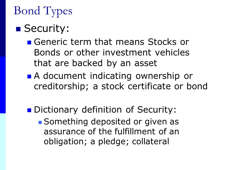 Bond Types Security: Generic term that means Stocks or Bonds or other investment vehicles that are backed by an asset.