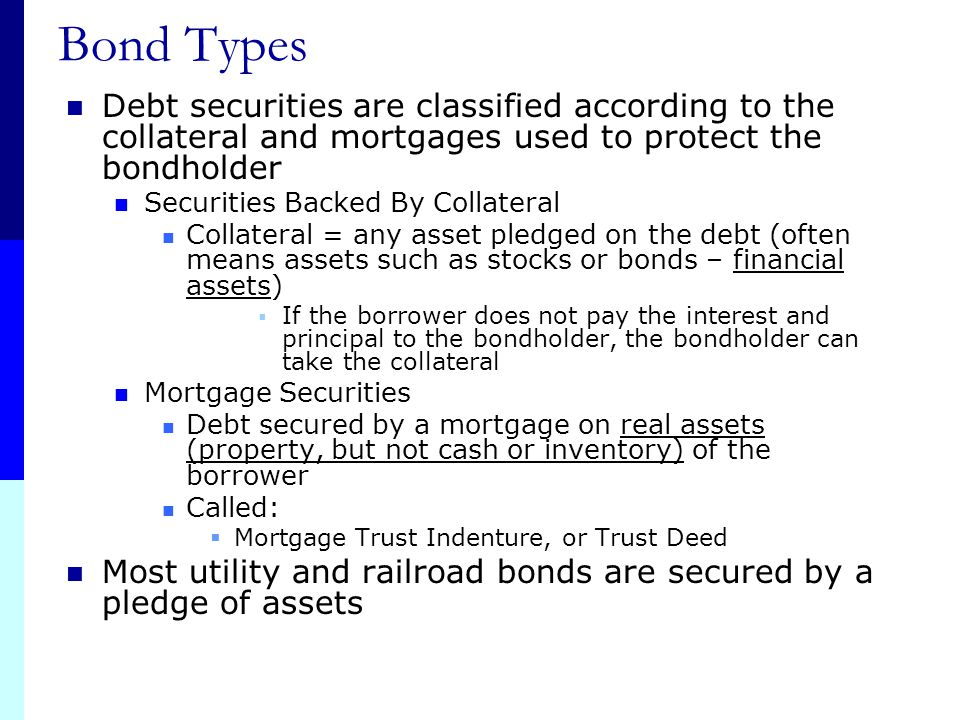 Bond Types Debt securities are classified according to the collateral and mortgages used to protect the bondholder.