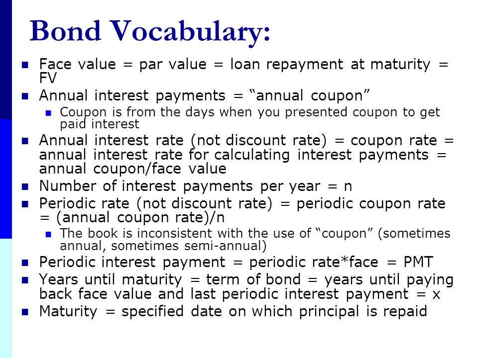 Bond Vocabulary: Face value = par value = loan repayment at maturity = FV. Annual interest payments = annual coupon