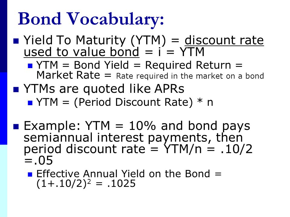 Bond Vocabulary: Yield To Maturity (YTM) = discount rate used to value bond = i = YTM.