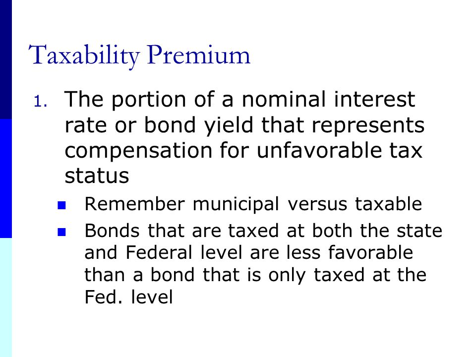 Taxability Premium The portion of a nominal interest rate or bond yield that represents compensation for unfavorable tax status.